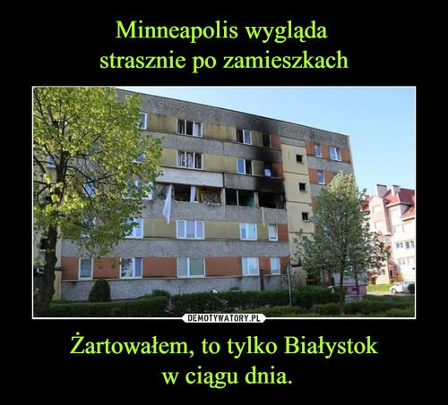 Minneapolis wygląda  strasznie po zamieszkach Żartowałem, to tylko Białystok  w ciągu dnia.