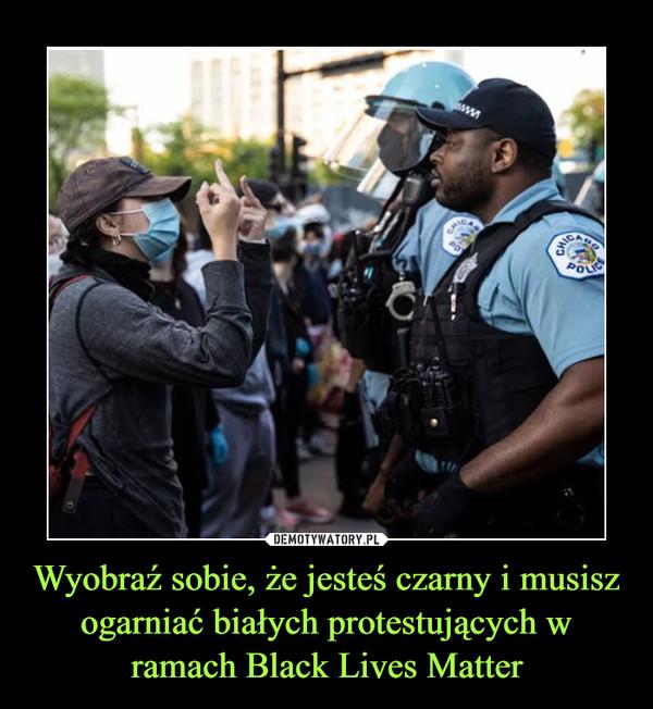 Wyobraź sobie, że jesteś czarny i musisz ogarniać białych protestujących w ramach Black Lives Matter –