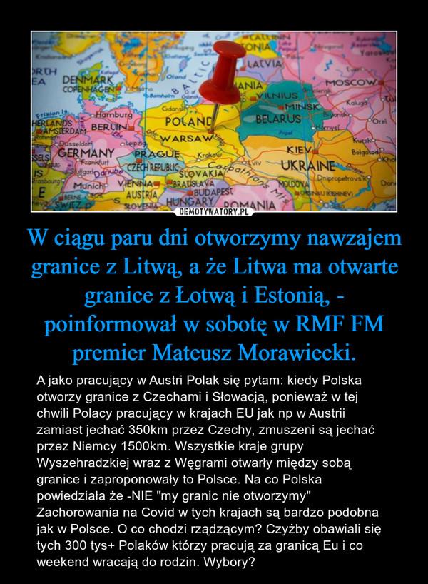 """W ciągu paru dni otworzymy nawzajem granice z Litwą, a że Litwa ma otwarte granice z Łotwą i Estonią, - poinformował w sobotę w RMF FM premier Mateusz Morawiecki. – A jako pracujący w Austri Polak się pytam: kiedy Polska otworzy granice z Czechami i Słowacją, ponieważ w tej chwili Polacy pracujący w krajach EU jak np w Austrii zamiast jechać 350km przez Czechy, zmuszeni są jechać przez Niemcy 1500km. Wszystkie kraje grupy Wyszehradzkiej wraz z Węgrami otwarły między sobą granice i zaproponowały to Polsce. Na co Polska powiedziała że -NIE """"my granic nie otworzymy""""  Zachorowania na Covid w tych krajach są bardzo podobna jak w Polsce. O co chodzi rządzącym? Czyżby obawiali się tych 300 tys+ Polaków którzy pracują za granicą Eu i co weekend wracają do rodzin. Wybory?"""