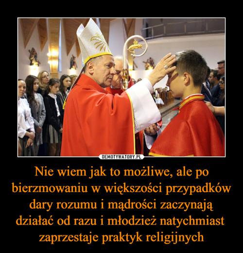 Nie wiem jak to możliwe, ale po bierzmowaniu w większości przypadków dary rozumu i mądrości zaczynają działać od razu i młodzież natychmiast  zaprzestaje praktyk religijnych