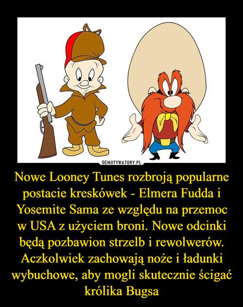 Nowe Looney Tunes rozbroją popularne postacie kreskówek - Elmera Fudda i Yosemite Sama ze względu na przemoc w USA z użyciem broni. Nowe odcinki będą pozbawion strzelb i rewolwerów. Aczkolwiek zachowają noże i ładunki wybuchowe, aby mogli skutecznie ścigać królika Bugsa