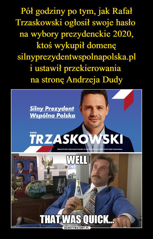 –  Silny PrezydentWspólna PolskaRAFAŁTRZASKOWSKIWELLTHAT WAS QUICK...