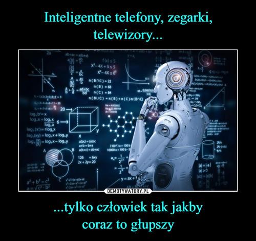 Inteligentne telefony, zegarki, telewizory... ...tylko człowiek tak jakby coraz to głupszy