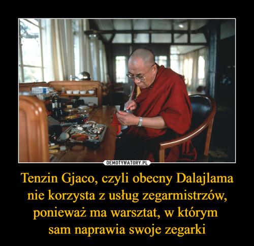 Tenzin Gjaco, czyli obecny Dalajlama nie korzysta z usług zegarmistrzów, ponieważ ma warsztat, w którym  sam naprawia swoje zegarki
