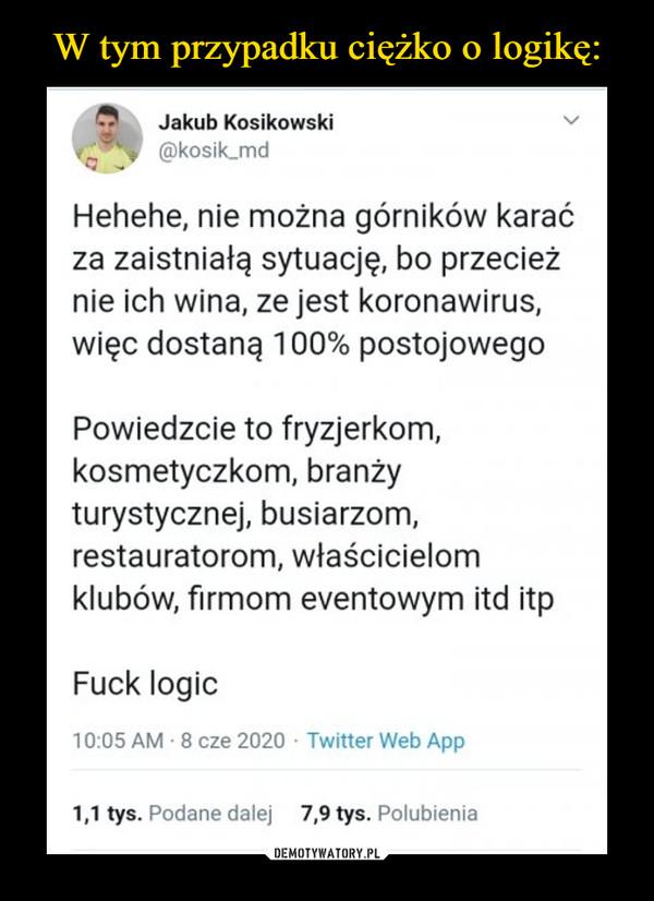 –  Jakub Kosikowski kosik fnci Hehehe, nie można górników karać za zaistniałą sytuację, bo przecież nie ich wina, ze jest koronawirus, więc dostaną 100% postojowego Powiedzcie to fryzjerkom, kosmetyczkom, branży turystycznej, busiarzom, restauratorom, właścicielom klubów, firmom eventowym itd itp Fuck logic