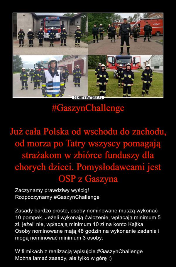 #GaszynChallengeJuż cała Polska od wschodu do zachodu, od morza po Tatry wszyscy pomagają strażakom w zbiórce funduszy dla chorych dzieci. Pomysłodawcami jest OSP z Gaszyna – Zaczynamy prawdziwy wyścig!Rozpoczynamy #GaszynChallengeZasady bardzo proste, osoby nominowane muszą wykonać 10 pompek. Jeżeli wykonają ćwiczenie, wpłacają minimum 5 zł, jeżeli nie, wpłacają minimum 10 zł na konto Kajtka. Osoby nominowane mają 48 godzin na wykonanie zadania i mogą nominować minimum 3 osoby.W filmikach z realizacją wpisujcie #GaszynChallengeMożna łamać zasady, ale tylko w górę :)