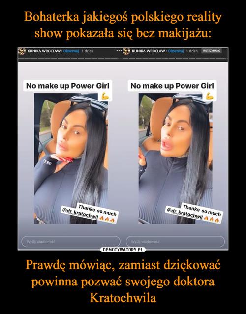 Bohaterka jakiegoś polskiego reality show pokazała się bez makijażu: Prawdę mówiąc, zamiast dziękować powinna pozwać swojego doktora Kratochwila