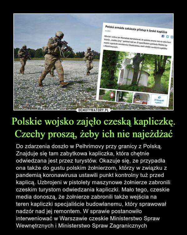 Polskie wojsko zajęło czeską kapliczkę. Czechy proszą, żeby ich nie najeżdżać – Do zdarzenia doszło w Pelhrimovy przy granicy z Polską. Znajduje się tam zabytkowa kapliczka, która chętnie odwiedzana jest przez turystów. Okazuje się, ze przypadła ona także do gustu polskim żołnierzom, którzy w związku z pandemią koronawirusa ustawili punkt kontrolny tuż przed kaplicą. Uzbrojeni w pistolety maszynowe żołnierze zabronili czeskim turystom odwiedzania kapliczki. Mało tego, czeskie media donoszą, że żołnierze zabronili także wejścia na teren kapliczki specjaliście budowlanemu, który sprawował nadzór nad jej remontem. W sprawie postanowiło interweniować w Warszawie czeskie Ministerstwo Spraw Wewnętrznych i Ministerstwo Spraw Zagranicznych