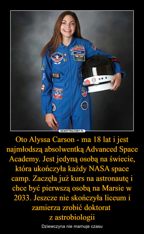 Oto Alyssa Carson - ma 18 lat i jest najmłodszą absolwentką Advanced Space Academy. Jest jedyną osobą na świecie, która ukończyła każdy NASA space camp. Zaczęła już kurs na astronautę i chce być pierwszą osobą na Marsie w 2033. Jeszcze nie skończyła liceum i zamierza zrobić doktorat  z astrobiologii