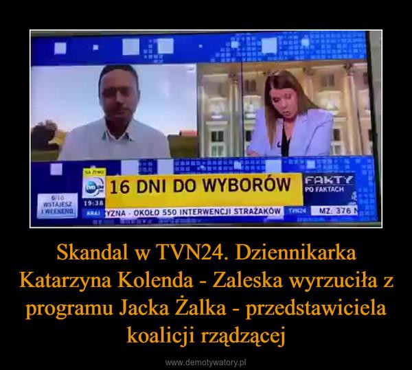 Skandal w TVN24. Dziennikarka Katarzyna Kolenda - Zaleska wyrzuciła z programu Jacka Żalka - przedstawiciela koalicji rządzącej –