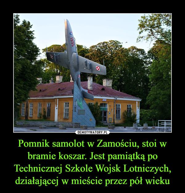 Pomnik samolot w Zamościu, stoi w bramie koszar. Jest pamiątką po Technicznej Szkole Wojsk Lotniczych, działającej w mieście przez pół wieku –