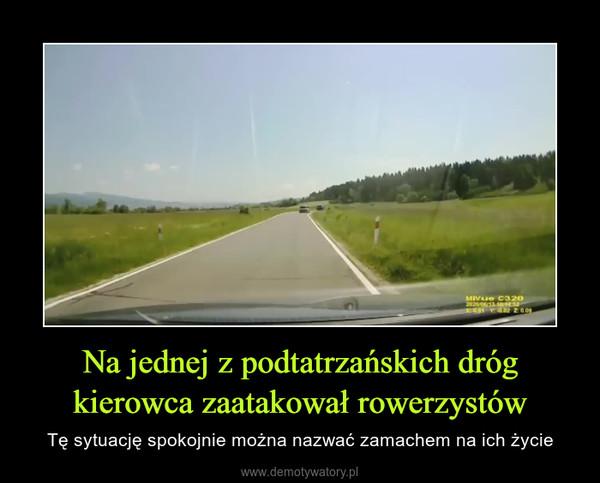 Na jednej z podtatrzańskich dróg kierowca zaatakował rowerzystów – Tę sytuację spokojnie można nazwać zamachem na ich życie