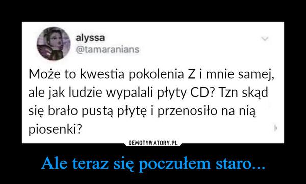 Ale teraz się poczułem staro... –  alyssa@tamaraniansMoże to kwestia pokolenia Zi mnie samej,ale jak ludzie wypalali płyty CD? Tzn skądsię brało pustą płytę i przenosiło na niąpiosenki?