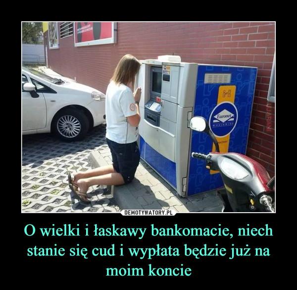 O wielki i łaskawy bankomacie, niech stanie się cud i wypłata będzie już na moim koncie –