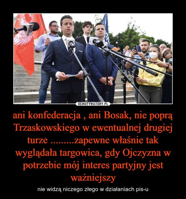 ani konfederacja , ani Bosak, nie poprą Trzaskowskiego w ewentualnej drugiej turze .........zapewne właśnie tak wyglądała targowica, gdy Ojczyzna w potrzebie mój interes partyjny jest ważniejszy – nie widzą niczego złego w działaniach pis-u