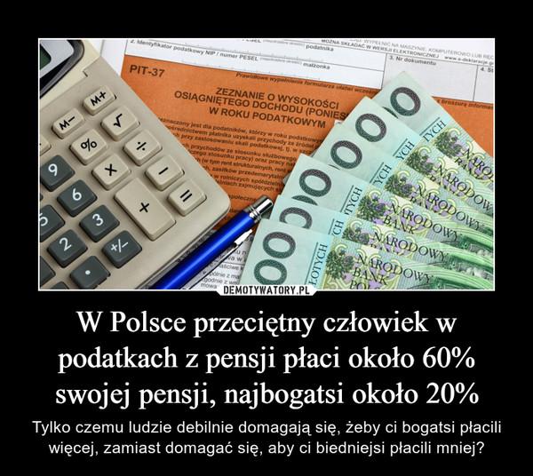 W Polsce przeciętny człowiek w podatkach z pensji płaci około 60% swojej pensji, najbogatsi około 20% – Tylko czemu ludzie debilnie domagają się, żeby ci bogatsi płacili więcej, zamiast domagać się, aby ci biedniejsi płacili mniej?