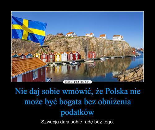 Nie daj sobie wmówić, że Polska nie może być bogata bez obniżenia podatków