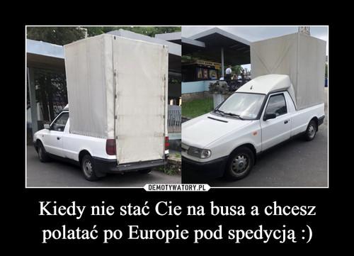 Kiedy nie stać Cie na busa a chcesz polatać po Europie pod spedycją :)
