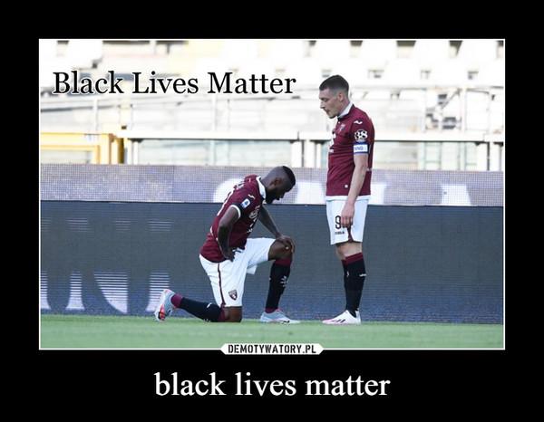 black lives matter –