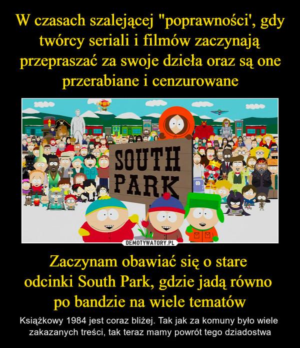 Zaczynam obawiać się o stare odcinki South Park, gdzie jadą równo po bandzie na wiele tematów – Książkowy 1984 jest coraz bliżej. Tak jak za komuny było wiele zakazanych treści, tak teraz mamy powrót tego dziadostwa