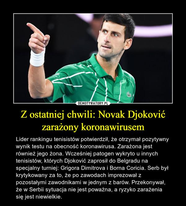 Z ostatniej chwili: Novak Djoković zarażony koronawirusem – Lider rankingu tenisistów potwierdził, że otrzymał pozytywny wynik testu na obecność koronawirusa. Zarażona jest również jego żona. Wcześniej patogen wykryto u innych tenisistów, których Djoković zaprosił do Belgradu na specjalny turniej: Grigora Dimitrova i Borna Coricia. Serb był krytykowany za to, że po zawodach imprezował z pozostałymi zawodnikami w jednym z barów. Przekonywał, że w Serbii sytuacja nie jest poważna, a ryzyko zarażenia się jest niewielkie.
