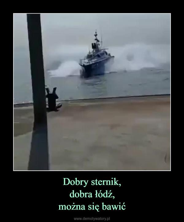 Dobry sternik,dobra łódź,można się bawić –