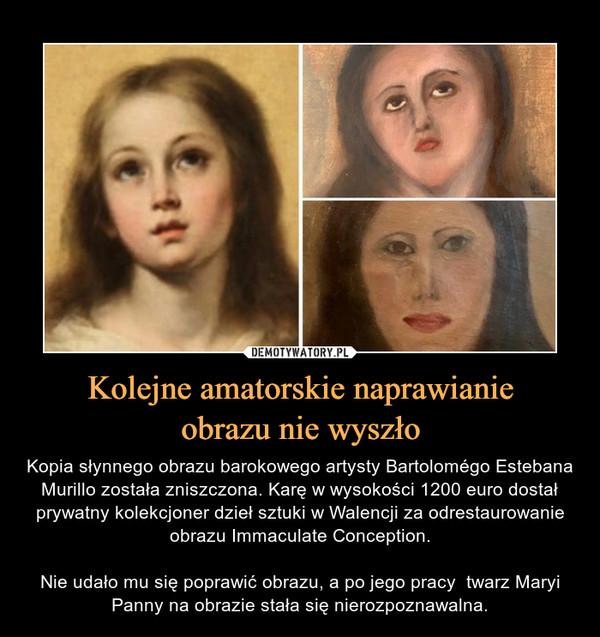 Kolejne amatorskie naprawianieobrazu nie wyszło – Kopia słynnego obrazu barokowego artysty Bartolomégo Estebana Murillo została zniszczona. Karę w wysokości 1200 euro dostał prywatny kolekcjoner dzieł sztuki w Walencji za odrestaurowanie obrazu Immaculate Conception.Nie udało mu się poprawić obrazu, a po jego pracy  twarz Maryi Panny na obrazie stała się nierozpoznawalna.