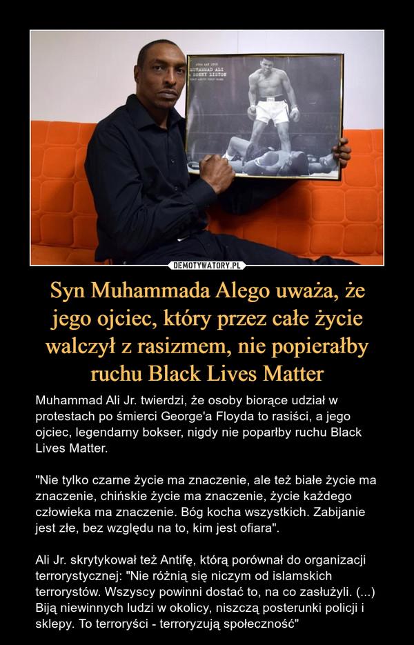 """Syn Muhammada Alego uważa, żejego ojciec, który przez całe życie walczył z rasizmem, nie popierałby ruchu Black Lives Matter – Muhammad Ali Jr. twierdzi, że osoby biorące udział w protestach po śmierci George'a Floyda to rasiści, a jego ojciec, legendarny bokser, nigdy nie poparłby ruchu Black Lives Matter.""""Nie tylko czarne życie ma znaczenie, ale też białe życie ma znaczenie, chińskie życie ma znaczenie, życie każdego człowieka ma znaczenie. Bóg kocha wszystkich. Zabijanie jest złe, bez względu na to, kim jest ofiara"""".Ali Jr. skrytykował też Antifę, którą porównał do organizacji terrorystycznej: """"Nie różnią się niczym od islamskich terrorystów. Wszyscy powinni dostać to, na co zasłużyli. (...) Biją niewinnych ludzi w okolicy, niszczą posterunki policji i sklepy. To terroryści - terroryzują społeczność"""""""
