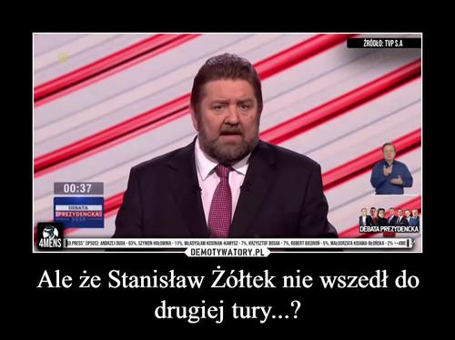 Ale że Stanisław Żółtek nie wszedł do drugiej tury...?