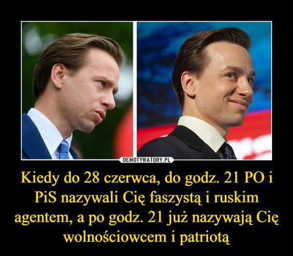 Kiedy do 28 czerwca, do godz. 21 PO i PiS nazywali Cię faszystą i ruskim agentem, a po godz. 21 już nazywają Cię wolnościowcem i patriotą –