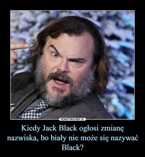 Kiedy Jack Black ogłosi zmianę nazwiska, bo biały nie może się nazywać Black?
