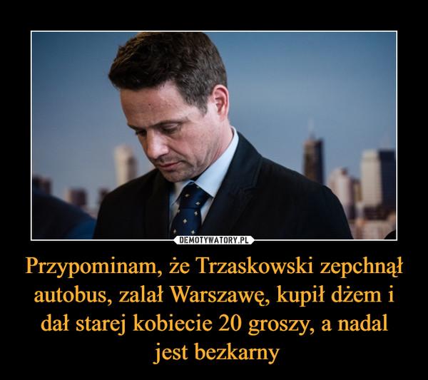 Przypominam, że Trzaskowski zepchnął autobus, zalał Warszawę, kupił dżem i dał starej kobiecie 20 groszy, a nadal jest bezkarny –