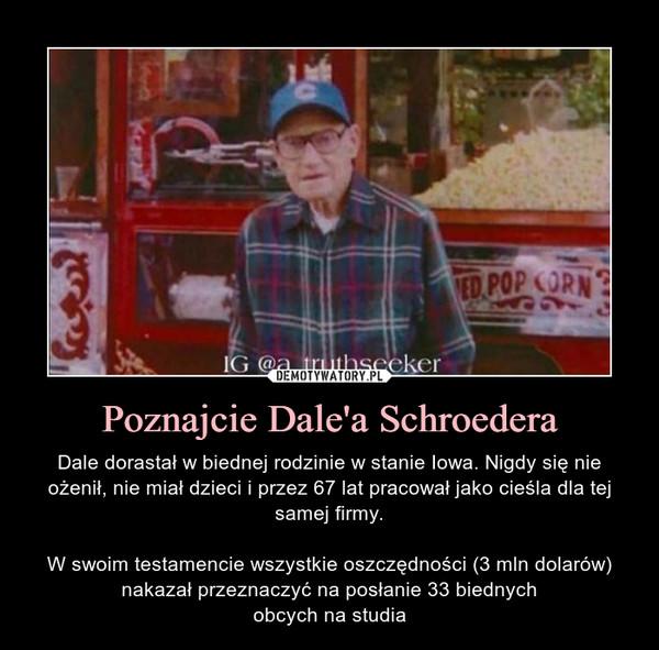Poznajcie Dale'a Schroedera – Dale dorastał w biednej rodzinie w stanie Iowa. Nigdy się nie ożenił, nie miał dzieci i przez 67 lat pracował jako cieśla dla tej samej firmy.W swoim testamencie wszystkie oszczędności (3 mln dolarów) nakazał przeznaczyć na posłanie 33 biednychobcych na studia