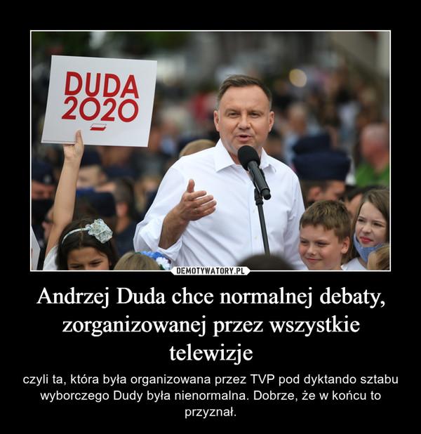 Andrzej Duda chce normalnej debaty, zorganizowanej przez wszystkie telewizje – czyli ta, która była organizowana przez TVP pod dyktando sztabu wyborczego Dudy była nienormalna. Dobrze, że w końcu to przyznał.