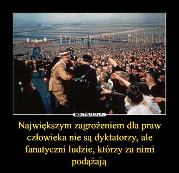 Największym zagrożeniem dla praw człowieka nie są dyktatorzy, ale fanatyczni ludzie, którzy za nimi podążają –