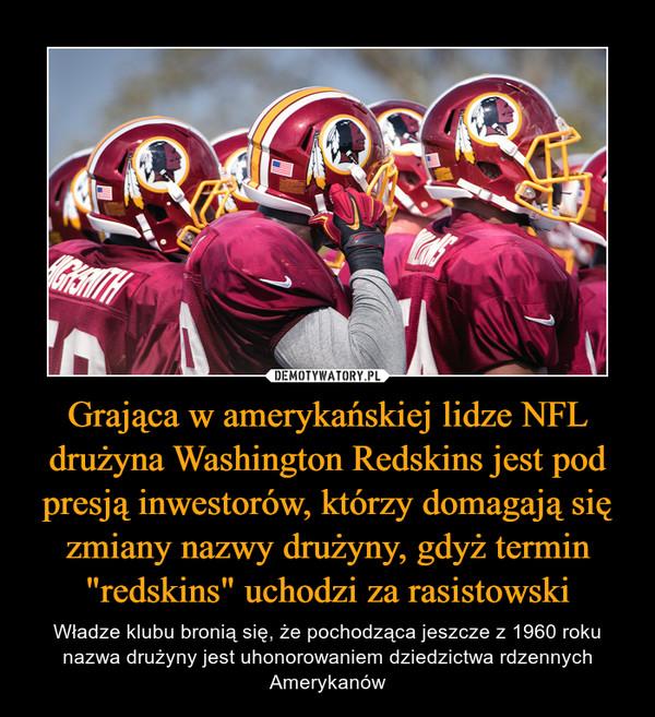 """Grająca w amerykańskiej lidze NFL drużyna Washington Redskins jest pod presją inwestorów, którzy domagają się zmiany nazwy drużyny, gdyż termin """"redskins"""" uchodzi za rasistowski – Władze klubu bronią się, że pochodząca jeszcze z 1960 roku nazwa drużyny jest uhonorowaniem dziedzictwa rdzennych Amerykanów"""