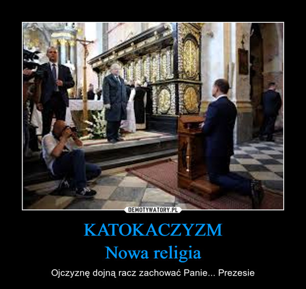 KATOKACZYZMNowa religia – Ojczyznę dojną racz zachować Panie... Prezesie