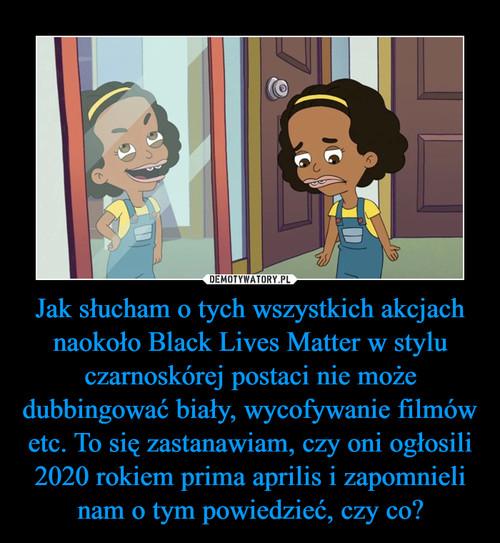 Jak słucham o tych wszystkich akcjach naokoło Black Lives Matter w stylu czarnoskórej postaci nie może dubbingować biały, wycofywanie filmów etc. To się zastanawiam, czy oni ogłosili 2020 rokiem prima aprilis i zapomnieli nam o tym powiedzieć, czy co?
