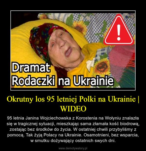Okrutny los 95 letniej Polki na Ukrainie | WIDEO – 95 letnia Janina Wojciechowska z Korostenia na Wołyniu znalazła się w tragicznej sytuacji, mieszkając sama złamała kość biodrową, zostając bez środków do życia. W ostatniej chwili przybyliśmy z pomocą. Tak żyją Polacy na Ukrainie. Osamotnieni, bez wsparcia, w smutku dożywający ostatnich swych dni.