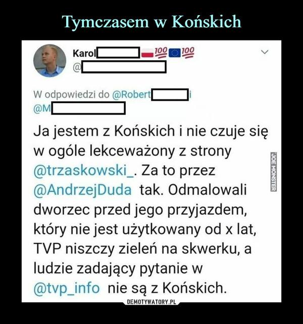 –  Ja jestem z Końskich i nie czuje się w ogóle lekceważony z strony ®trzaskowski_. Za to przez ®AndrzeiDuda tak. Odmalowali dworzec przed jego przyjazdem, który nie jest użytkowany od x lat, TVP niszczy zieleń na skwerku, a ludzie zadający pytanie w ®tvp_info nie są z Końskich.