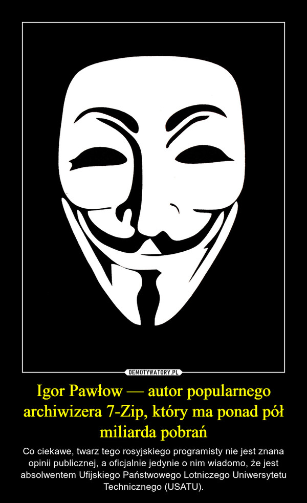 Igor Pawłow — autor popularnego archiwizera 7-Zip, który ma ponad pół miliarda pobrań – Co ciekawe, twarz tego rosyjskiego programisty nie jest znana opinii publicznej, a oficjalnie jedynie o nim wiadomo, że jest absolwentem Ufijskiego Państwowego Lotniczego Uniwersytetu Technicznego (USATU).