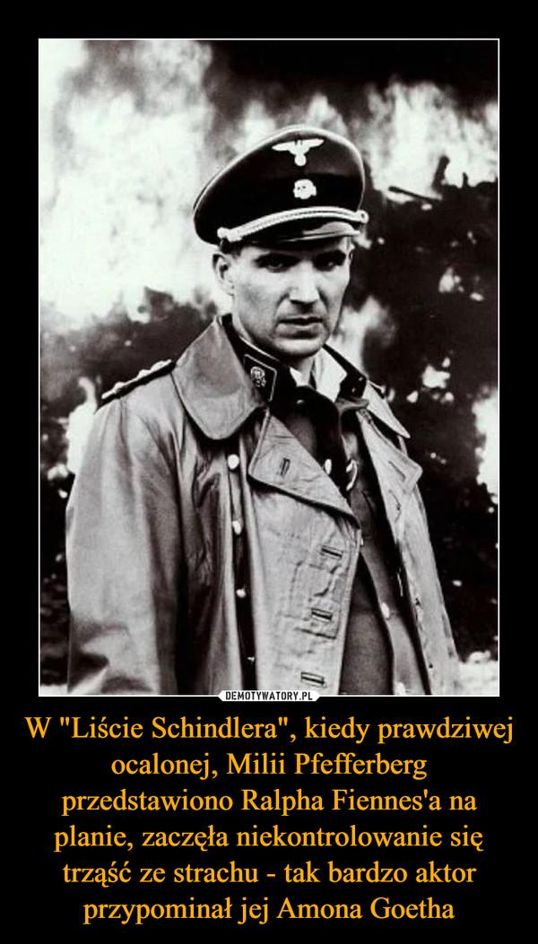 """W """"Liście Schindlera"""", kiedy prawdziwej ocalonej, Milii Pfefferberg przedstawiono Ralpha Fiennes'a na planie, zaczęła niekontrolowanie się trząść ze strachu - tak bardzo aktor przypominał jej Amona Goetha –"""