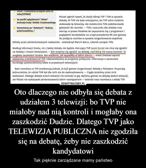 Oto dlaczego nie odbyła się debata z udziałem 3 telewizji: bo TVP nie miałoby nad nią kontroli i mogłaby ona zaszkodzić Dudzie. Dlatego TVP jako TELEWIZJA PUBLICZNA nie zgodziła się na debatę, żeby nie zaszkodzić kandydatowi