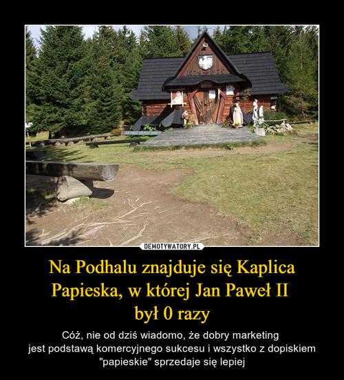 Na Podhalu znajduje się Kaplica Papieska, w której Jan Paweł II  był 0 razy