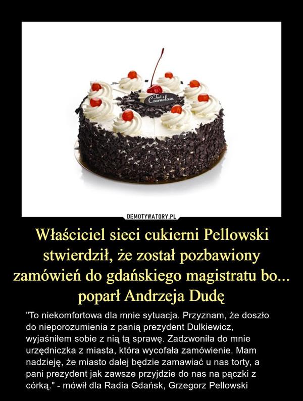 """Właściciel sieci cukierni Pellowski stwierdził, że został pozbawiony zamówień do gdańskiego magistratu bo... poparł Andrzeja Dudę – """"To niekomfortowa dla mnie sytuacja. Przyznam, że doszło do nieporozumienia z panią prezydent Dulkiewicz, wyjaśniłem sobie z nią tą sprawę. Zadzwoniła do mnie urzędniczka z miasta, która wycofała zamówienie. Mam nadzieję, że miasto dalej będzie zamawiać u nas torty, a pani prezydent jak zawsze przyjdzie do nas na pączki z córką."""" - mówił dla Radia Gdańsk, Grzegorz Pellowski"""