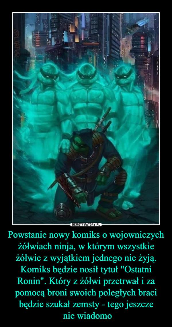"""Powstanie nowy komiks o wojowniczych żółwiach ninja, w którym wszystkie żółwie z wyjątkiem jednego nie żyją. Komiks będzie nosił tytuł """"Ostatni Ronin"""". Który z żółwi przetrwał i za pomocą broni swoich poległych braci będzie szukał zemsty - tego jeszcze nie wiadomo –"""