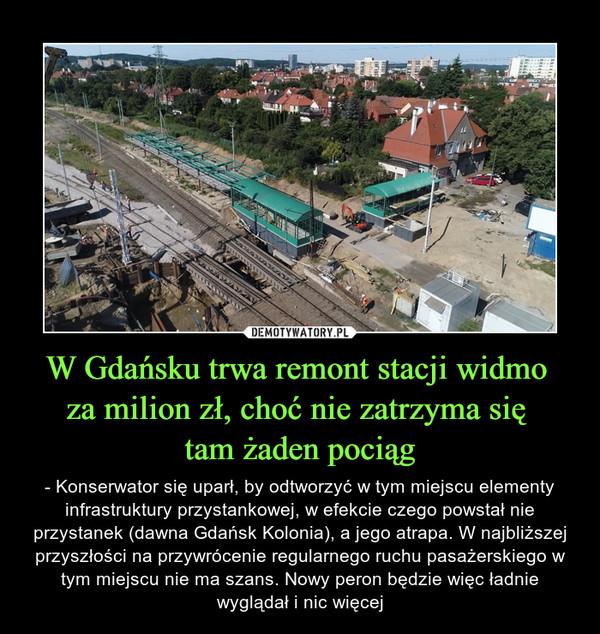W Gdańsku trwa remont stacji widmo za milion zł, choć nie zatrzyma się tam żaden pociąg – - Konserwator się uparł, by odtworzyć w tym miejscu elementy infrastruktury przystankowej, w efekcie czego powstał nie przystanek (dawna Gdańsk Kolonia), a jego atrapa. W najbliższej przyszłości na przywrócenie regularnego ruchu pasażerskiego w tym miejscu nie ma szans. Nowy peron będzie więc ładnie wyglądał i nic więcej