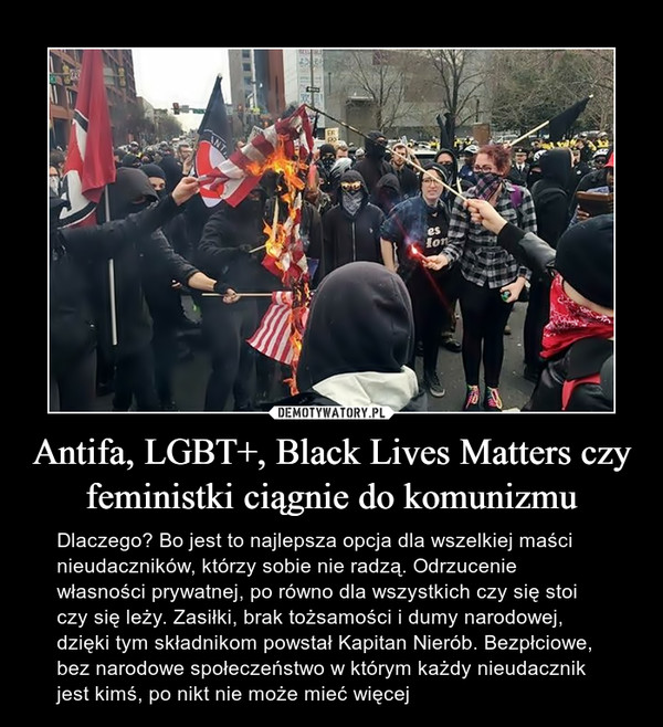 Antifa, LGBT+, Black Lives Matters czy feministki ciągnie do komunizmu – Dlaczego? Bo jest to najlepsza opcja dla wszelkiej maści nieudaczników, którzy sobie nie radzą. Odrzucenie własności prywatnej, po równo dla wszystkich czy się stoi czy się leży. Zasiłki, brak tożsamości i dumy narodowej, dzięki tym składnikom powstał Kapitan Nierób. Bezpłciowe, bez narodowe społeczeństwo w którym każdy nieudacznik jest kimś, po nikt nie może mieć więcej