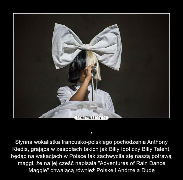 """. – Słynna wokalistka francusko-polskiego pochodzenia Anthony Kiedis, grająca w zespołach takich jak Billy Idol czy Billy Talent, będąc na wakacjach w Polsce tak zachwyciła się naszą potrawą maggi, że na jej cześć napisała """"Adventures of Rain Dance Maggie"""" chwalącą również Polskę i Andrzeja Dudę"""