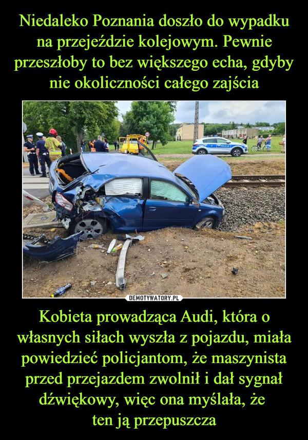 Niedaleko Poznania doszło do wypadku na przejeździe kolejowym. Pewnie przeszłoby to bez większego echa, gdyby nie okoliczności całego zajścia Kobieta prowadząca Audi, która o własnych siłach wyszła z pojazdu, miała powiedzieć policjantom, że maszynista przed przejazdem zwolnił i dał sygnał dźwiękowy, więc ona myślała, że  ten ją przepuszcza